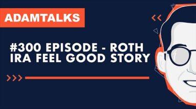 Adam Talks - 300th Episode!  Roth IRA Feel Good Story
